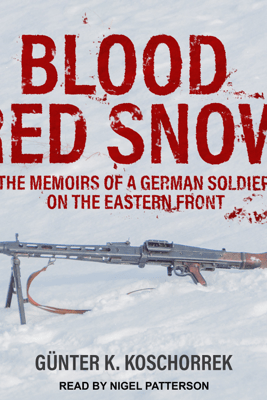 Blood Red Snow: The Memoirs of a German Soldier on the Eastern Front - Günter K. Koschorrek