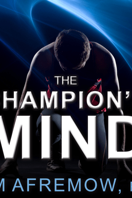 The Champion's Mind: How Great Athletes Think, Train, and Thrive - Jim Afremow, PhD