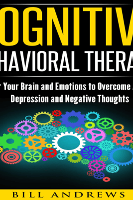 Cognitive Behavioral Therapy (CBT): Master Your Brain and Emotions to Overcome Anxiety, Depression and Negative Thoughts: CBT Self Help, Book 1- Cognitive Behavioral Therapy (Unabridged) - Bill Andrews