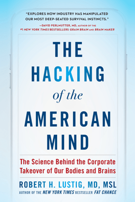 The Hacking of the American Mind: The Science Behind the Corporate Takeover of Our Bodies and Brains (Unabridged) - Robert H. Lustig