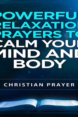 Powerful Relaxation Prayers to Calm Your Mind and Body (Unabridged) - Christian Prayer