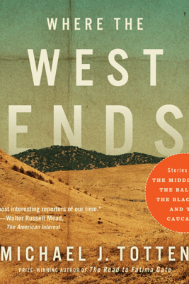 Where the West Ends: Stories from the Middle East, the Balkans, the Black Sea, and the Caucasus (Unabridged) - Michael J. Totten