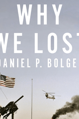 Why We Lost: A General's Inside Account of the Iraq and Afghanistan Wars (Unabridged) - Daniel Bolger