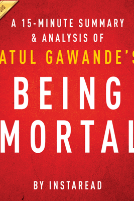 A 20-minute Summary of Atul Gawande's Being Mortal: Medicine and What Matters in the End (Unabridged) - InstaRead Summaries
