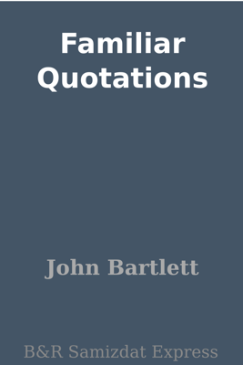 Familiar Quotations - John Bartlett