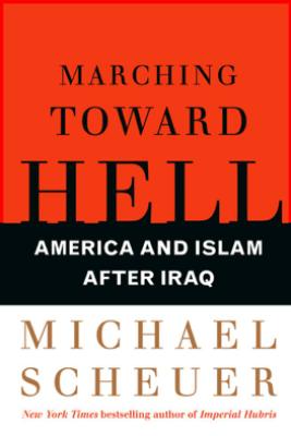 Marching Toward Hell - Michael Scheuer