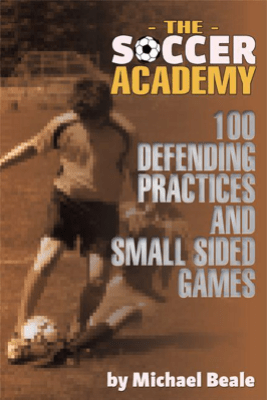 The Soccer Academy: 100 Defending Practices and Small Sided Games - Michael Beale