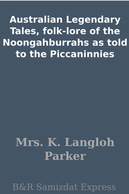 Australian Legendary Tales, folk-lore of the Noongahburrahs as told to the Piccaninnies - Mrs. K. Langloh Parker