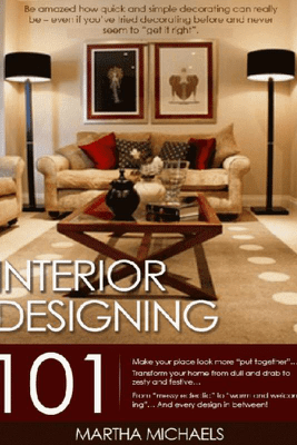 Interior Designing 101: The Beginner's Guide To Interior Designing - Martha Michaels