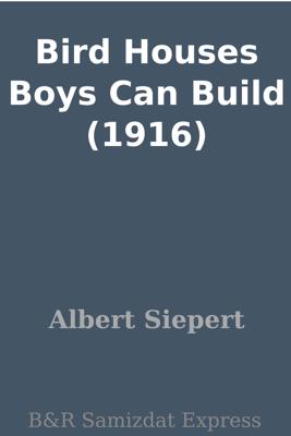 Bird Houses Boys Can Build (1916) - Albert Siepert