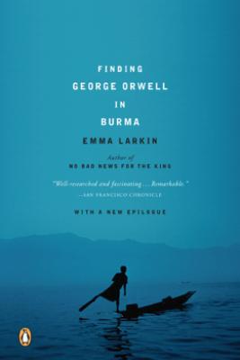 Finding George Orwell in Burma - Emma Larkin