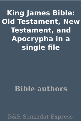King James Bible: Old Testament, New Testament, and Apocrypha In a Single File - Bible authors