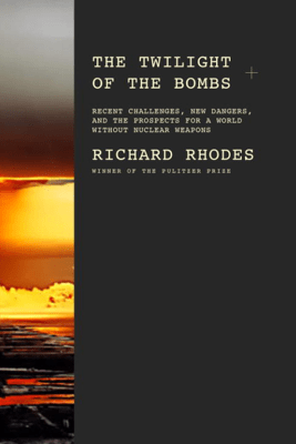 The Twilight of the Bombs - Richard Rhodes