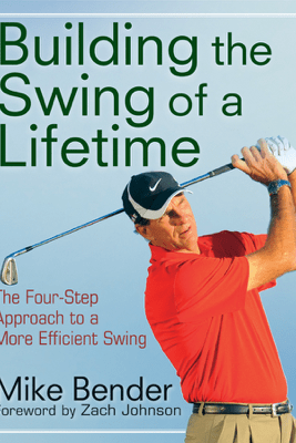 Build the Swing of a Lifetime - Mike Bender