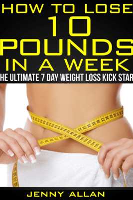 How To Lose 10 Pounds In A Week: The Ultimate 7 Day Weight Loss Kick Start - Jenny Allan