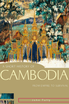 A Short History of Cambodia - John Tully