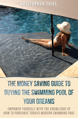 The Money Saving Guide to Buying the Swimming Pool of Your Dreams - Kristopher Thiel