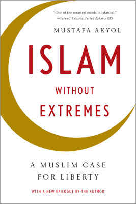 Islam without Extremes: A Muslim Case for Liberty - Mustafa Akyol