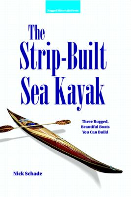 The Strip-Built Sea Kayak: Three Rugged, Beautiful Boats You Can Build - Nick Schade