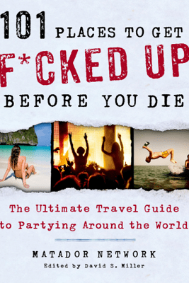 101 Places to Get F*cked Up Before You Die - Matador Network & David S. Miller