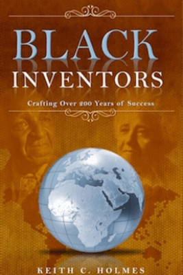 Black Inventors, Crafting Over 200 Years of Success - Keith C. Holmes