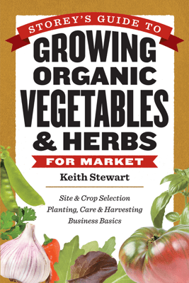 Storey's Guide to Growing Organic Vegetables & Herbs for Market - Keith Stewart