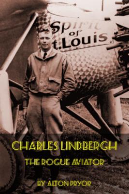 Charles Lindbergh, The Rogue Aviator - Alton Pryor