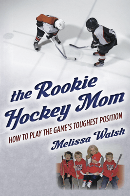 The Rookie Hockey Mom: How to Play the Game's Toughest Position - Melissa Walsh