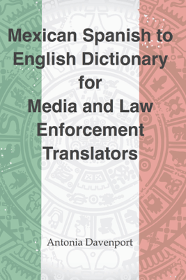 Spanish to English Dictionary for Media and Law Enforcement Translators - Antonia Davenport