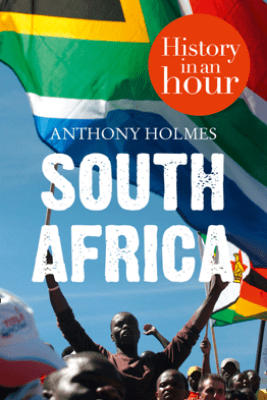South Africa: History in an Hour - Anthony Holmes
