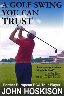 A Golf Swing You Can Trust - John Hoskison