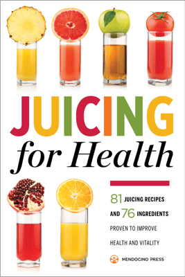 Juicing for Health: 81 Juicing Recipes and 76 Ingredients Proven to Improve Health and Vitality - Mendocino Press