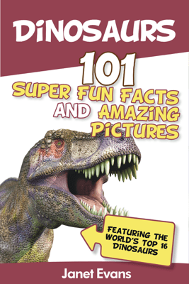 Dinosaurs: 101 Super Fun Facts and Amazing Pictures (Featuring the World's Top 16 Dinosaurs) - Janet Evans