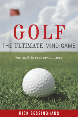 Golf: The Ultimate Mind Game —Your Path to Peak Performance On and Off the Golf Course - Rick Sessinghaus