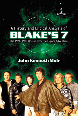 A History and Critical Analysis of Blake's 7, the 1978-1981 British Television Space Adventure - John Kenneth Muir
