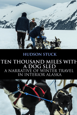 Ten Thousand Miles with a Dog Sled - Hudson Stuck
