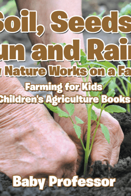 Soil, Seeds, Sun and Rain! How Nature Works on a Farm! Farming for Kids - Children's Agriculture Books - Baby Professor