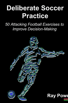 Deliberate Soccer Practice: 50 Attacking Exercises to Improve Decision-Making - Ray Power