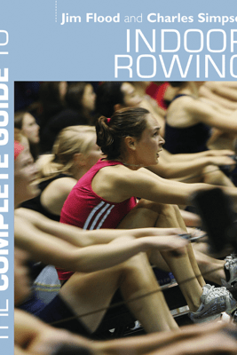 The Complete Guide to Indoor Rowing - Jim Flood & Charles Simpson