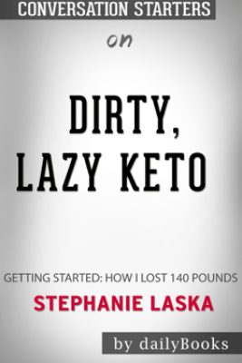 Dirty, Lazy, Keto: Getting Started: How I Lost 140 Pounds by Stephanie Laska: Conversation Starters - Daily Books