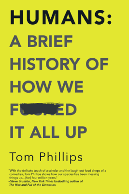 Humans: A Brief History of How We F*cked It All Up - Tom Phillips