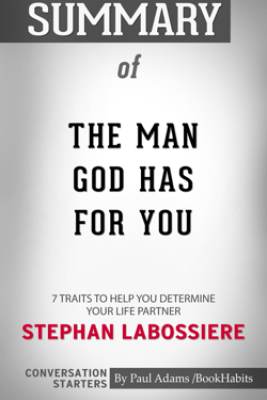 Summary of The Man God Has For You: 7 Traits To Help You Determine Your Life Partner by Stephan Labossiere  Conversation Starters - Paul Adams