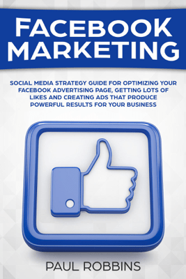 Facebook Marketing: Social Media Strategy Guide for Optimizing Your Facebook Advertising Page, Getting Lots of Likes and Creating Ads That Produce Powerful Results for Your Business - Paul Robbins