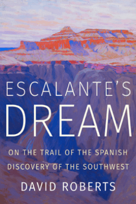 Escalante's Dream: On the Trail of the Spanish Discovery of the Southwest - David Roberts