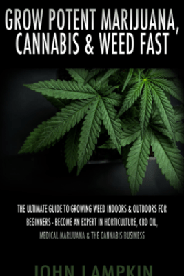 Grow Potent Marijuana, Cannabis & Weed Fast: The Ultimate Guide To Growing Weed Indoors & Outdoors For Beginners - Become An Expert In Horticulture, CBD Oil, Medical Marijuana & The Cannabis Business - John Lambkin