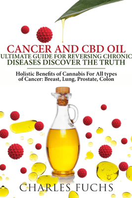 Cancer and CBD Oil Ultimate Guide For Reversing Chronic Diseases Discover The Truth: Holistic Benefits of Cannabis For All types of Cancer: Breast, Lung, Prostate, Colon - Charles Fuchs