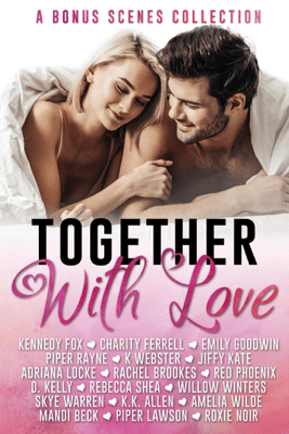 Together with Love (Bonus Scenes Collection) - Kennedy Fox, Charity Ferrell, Emily Goodwin, Piper Rayne, K. Webster, Jiffy Kate, Adriana Locke, Rachel Brookes, Red Phoenix, D. Kelly, Rebecca Shea, Willow Winters, Skye Warren, K.K. Allen, Amelia Wilde, Mandi Beck, Piper Lawson & Roxie Noir