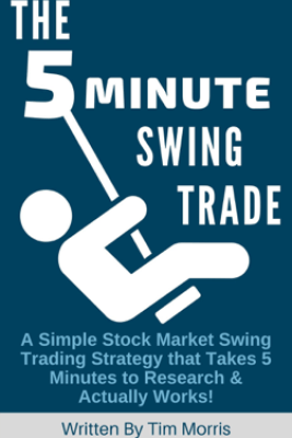 The 5 Minute Swing Trade: A Simple Stock Market Swing Trading Strategy that Takes 5 Minutes to Research and Actually Works - Tim Morris