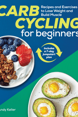 Carb Cycling for Beginners: Recipes and Exercises to Lose Weight and Build Muscle - Andy Keller