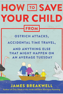 How to Save Your Child from Ostrich Attacks, Accidental Time Travel, and Anything Else that Might Happen on an Average Tuesday - James Breakwell